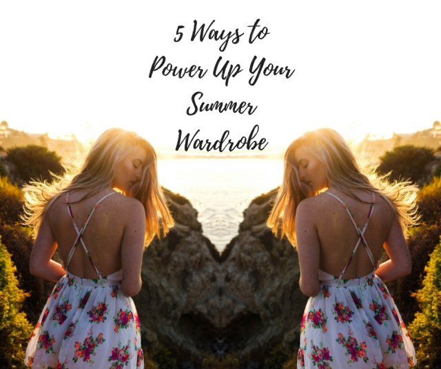 5 Ways to Power Up Your Summer Wardrobe